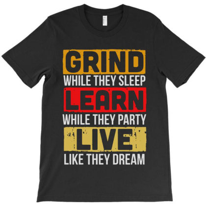 Grind While They Sleep Live Like They Dream T-shirt Designed By Meganphoebe