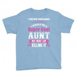 I Never Dreamed I Would Be A Super Cool Aunt Youth Tee Designed By Sabriacar