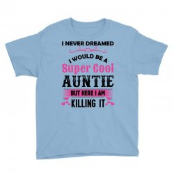 I Never Dreamed I Would Be A Super Cool Auntie Youth Tee Designed By Sabriacar