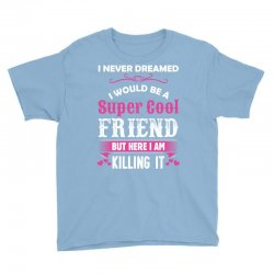 I Never Dreamed I Would Be A Super Cool Friend Youth Tee Designed By Sabriacar