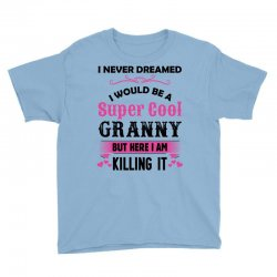 I Never Dreamed I Would Be A Super Cool Granny Youth Tee Designed By Sabriacar