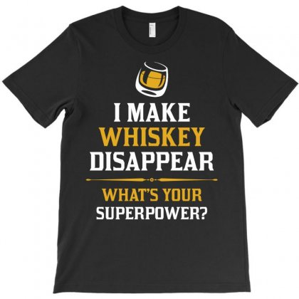 I Make Whiskey Disappear Whats Your Superpower T-shirt Designed By Tshiart