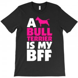 A Bull Terrier Is My BFF T-Shirt | Artistshot