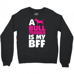 A Bull Terrier Is My BFF Crewneck Sweatshirt | Artistshot
