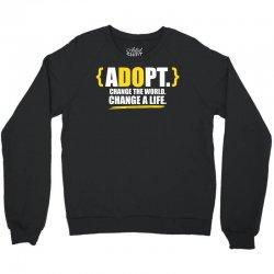 ADOPT, Change The World, Change A Life Crewneck Sweatshirt   Artistshot