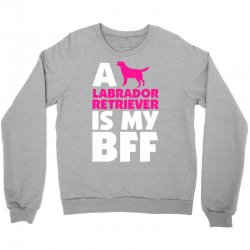 A Labrador Retriever Is My BFF Crewneck Sweatshirt | Artistshot