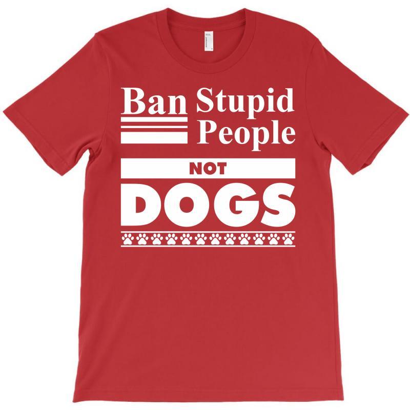 Ban Stupid People, Not Dogs T-shirt   Artistshot