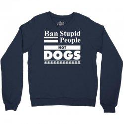 Ban Stupid People, Not Dogs Crewneck Sweatshirt   Artistshot