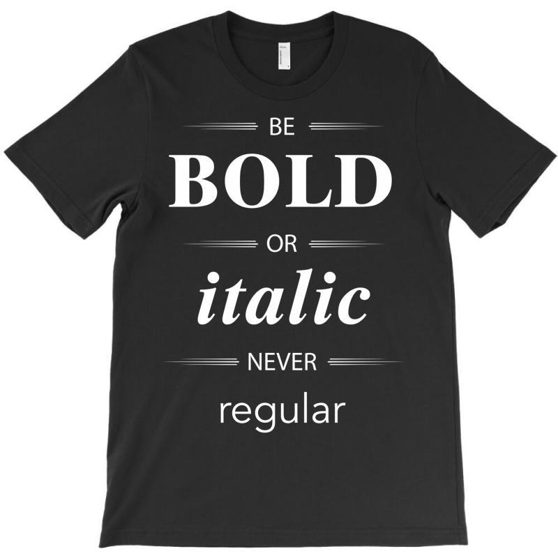 Be Bold Or Italic Never Regular T-shirt | Artistshot