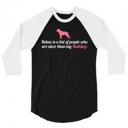 Below Is List Of People Who Are Nicer Than My Bulldog 3/4 Sleeve Shirt | Artistshot