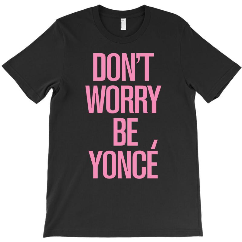 Don't Worry Be Yonce T-shirt | Artistshot