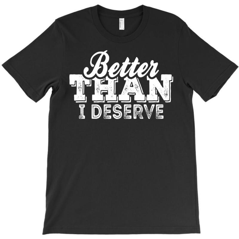 Better Than I Deserve T-shirt   Artistshot