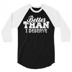 Better Than I Deserve 3/4 Sleeve Shirt   Artistshot