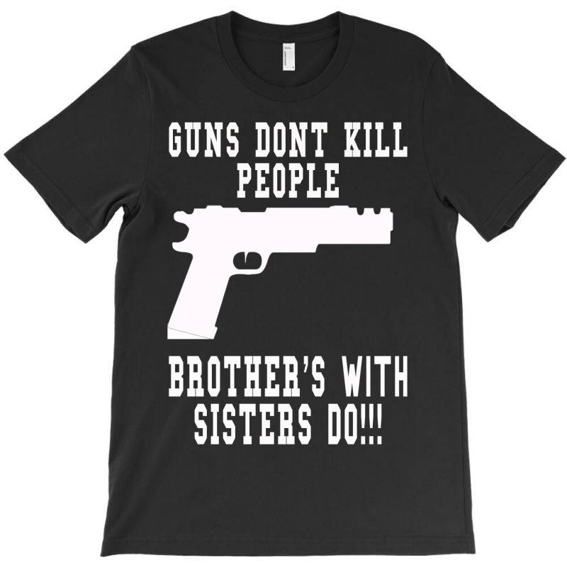 Guns Dont Kill People Brother With Sister Do T-shirt   Artistshot