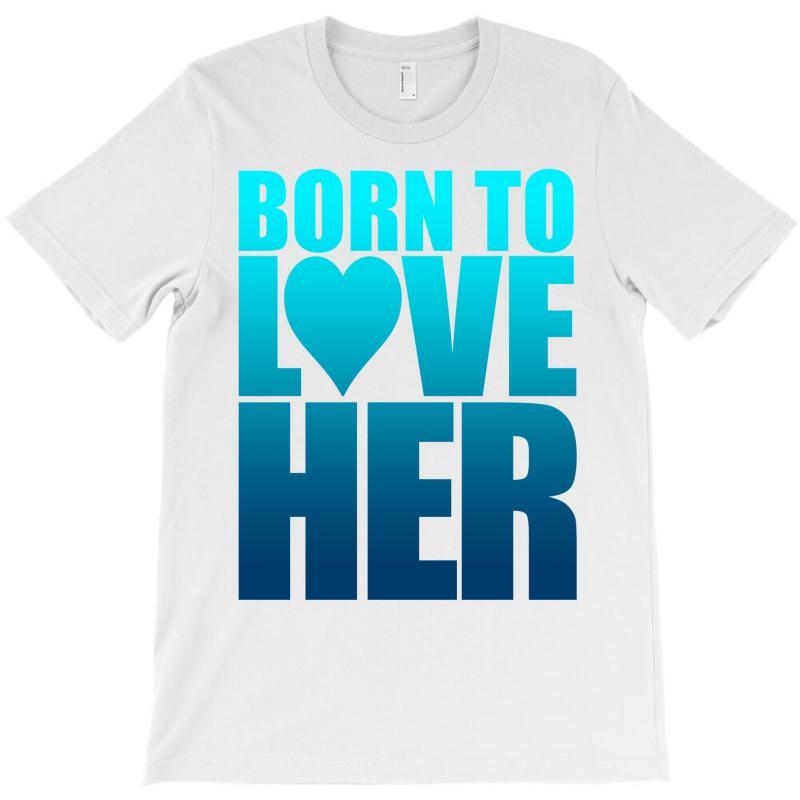 Born To Love Her T-shirt | Artistshot