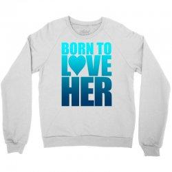 Born To Love Her Crewneck Sweatshirt | Artistshot