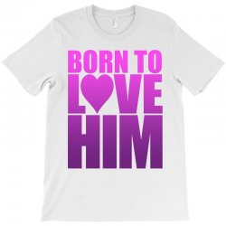 Born To Love Him T-Shirt | Artistshot