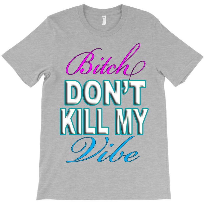 Bitch-dont-kill-my-vibe T-shirt | Artistshot