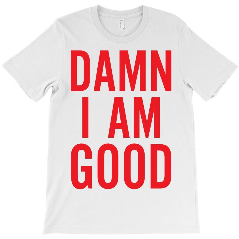 Damn I Am Good T-shirt | Artistshot