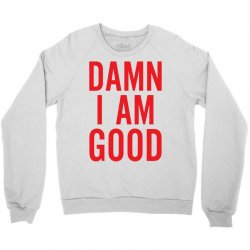 Damn I Am Good Crewneck Sweatshirt | Artistshot