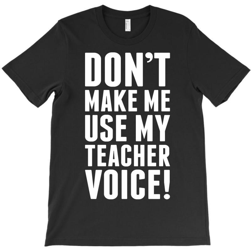 Don't Make Me Use My Teacher Voice T-shirt   Artistshot