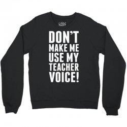 Don't Make Me Use My Teacher Voice Crewneck Sweatshirt   Artistshot