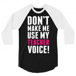 Don't Make Me Use My Teacher Voice 3/4 Sleeve Shirt | Artistshot