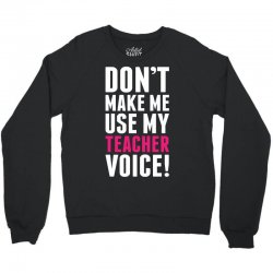Don't Make Me Use My Teacher Voice Crewneck Sweatshirt | Artistshot