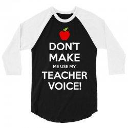 Don't Make Me Use My Teacher Voice 3/4 Sleeve Shirt   Artistshot
