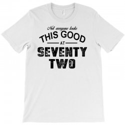 not everyone looks this good at seventy two T-Shirt | Artistshot