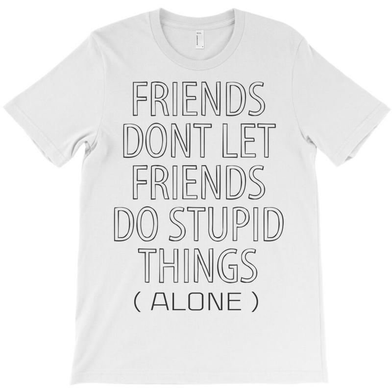 Friends Dont Let Friends Do Stupid Things (alone) T-shirt | Artistshot