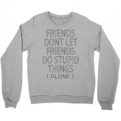 Friends Dont Let Friends Do Stupid Things (Alone) Crewneck Sweatshirt | Artistshot