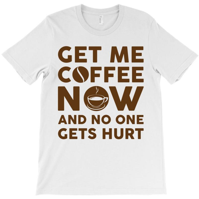 Get Me Coffee Now And No One Gets Hurt T-shirt   Artistshot