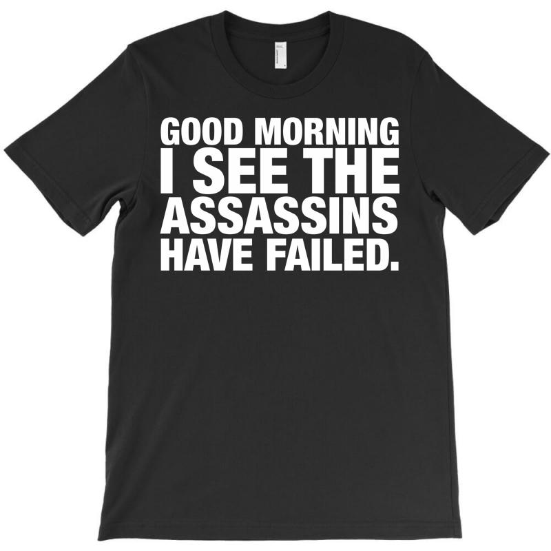 Good Morning. I See The Assassins Have Failed T-shirt   Artistshot