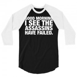 Good Morning. I See The Assassins Have Failed 3/4 Sleeve Shirt   Artistshot