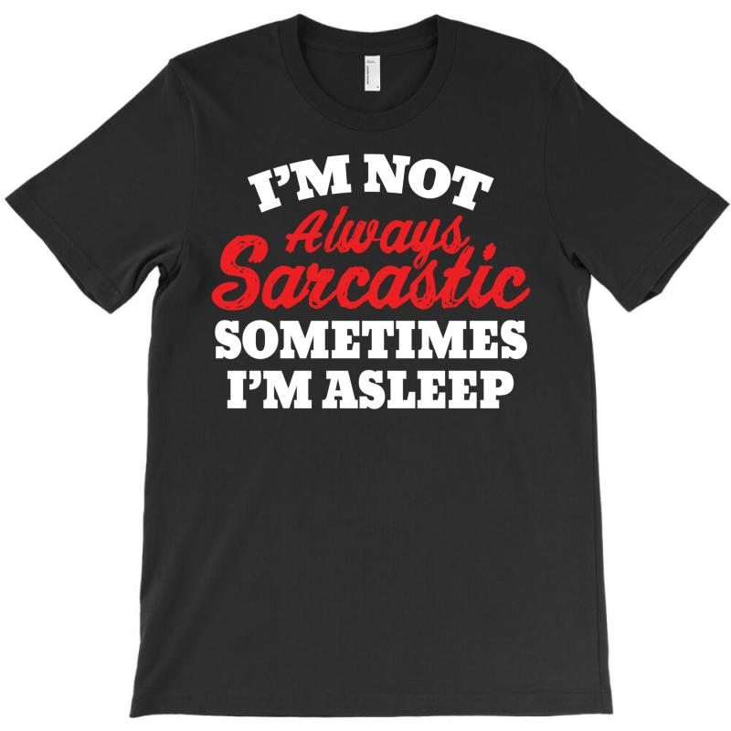 I Am Not Always Sarcastic. Sometimes I Am Asleep T-shirt | Artistshot