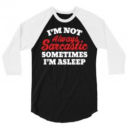 I am not always sarcastic. Sometimes I am asleep 3/4 Sleeve Shirt | Artistshot