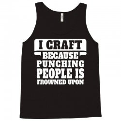I Craft Because Punching People Is Frowned Upon Tank Top | Artistshot