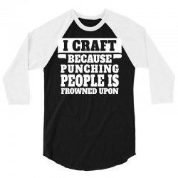I Craft Because Punching People Is Frowned Upon 3/4 Sleeve Shirt | Artistshot