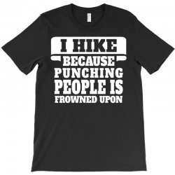 I Hike Because Punching People Is Frowned Upon T-Shirt | Artistshot