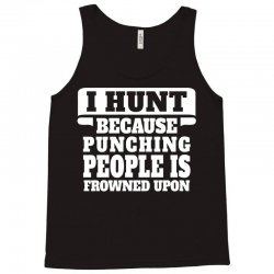 I Hunt Because Punching People Is Frowned Upon Tank Top | Artistshot