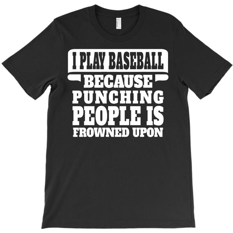 I Play Baseball Because Punching People Is Frowned Upon T-shirt   Artistshot