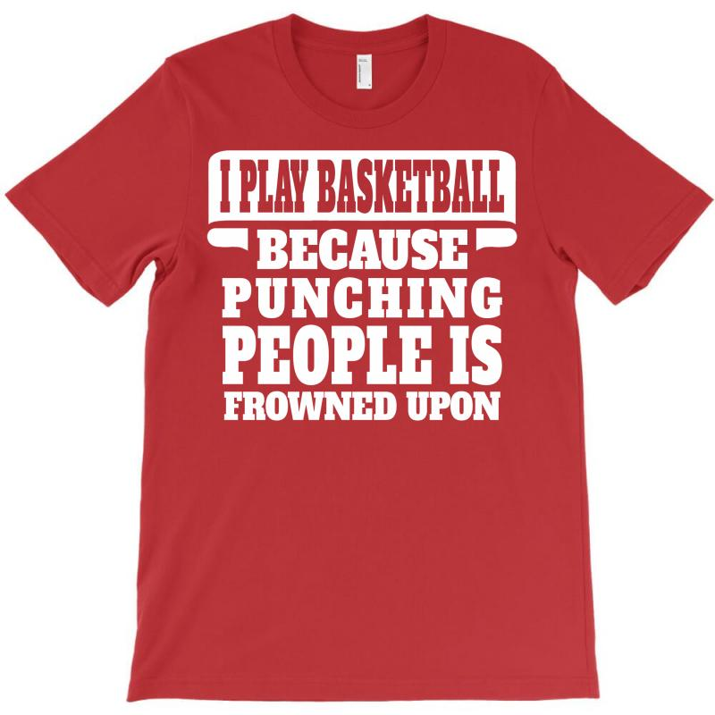 I Play Basketball Because Punching People Is Frowned Upon T-shirt | Artistshot