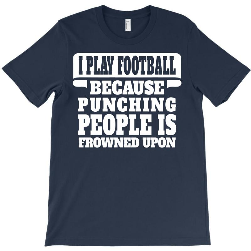 I Play Football Because Punching People Is Frowned Upon T-shirt | Artistshot