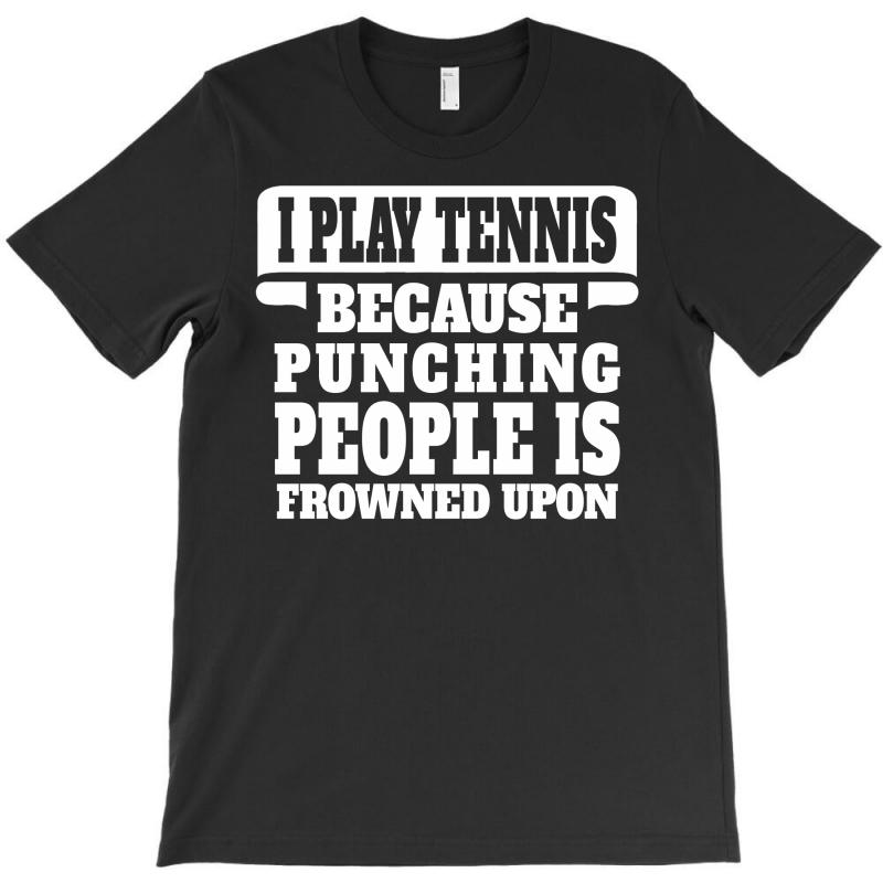 I Play Tennis Punching People Is Frowned Upon T-shirt | Artistshot