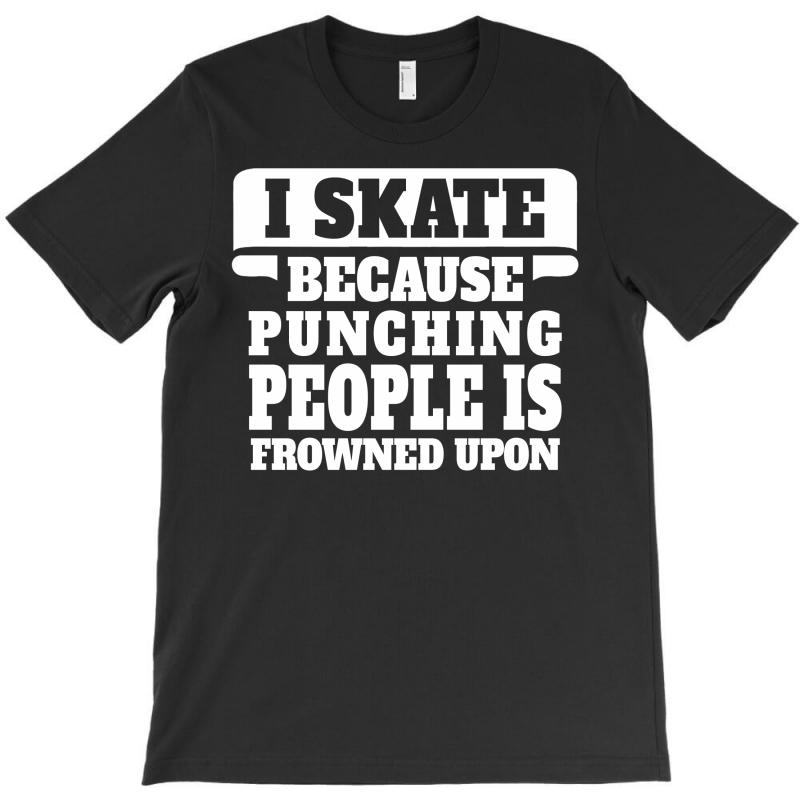 I Skate Because Punching People Is Frowned Upon T-shirt | Artistshot