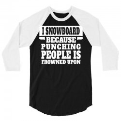 I Snowboard Because Punching People Is Frowned Upon 3/4 Sleeve Shirt | Artistshot