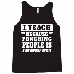 I Teach Because Punching People Is Frowned Upon Tank Top | Artistshot