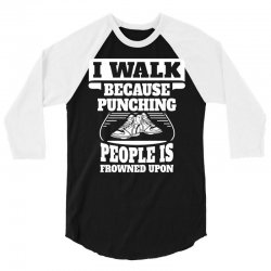 I Walk Because Punching People Is Frowned Upon 3/4 Sleeve Shirt | Artistshot