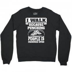 I Walk Because Punching People Is Frowned Upon Crewneck Sweatshirt | Artistshot